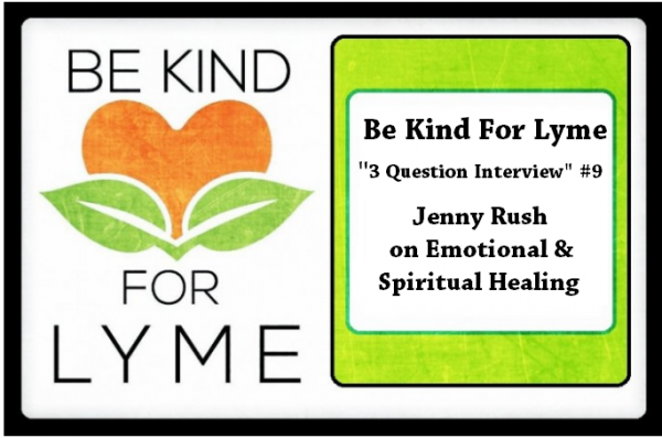 """Be Kind For Lyme """"3 Question Interview"""" #9 Jenny Rush on Emotional & Spiritual Healing"""