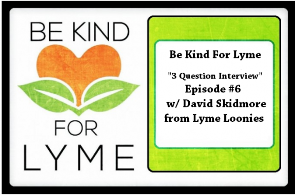 """Be Kind For Lyme """"3 Question Interview"""" - Episode #6 w/ David Skidmore from Lyme Loonies"""